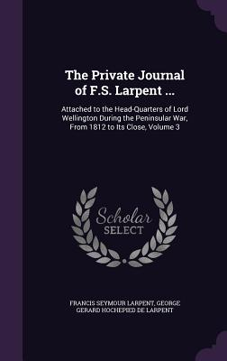 The Private Journal of F.S. Larpent ...: Attached to the Head-Quarters of Lord Wellington During the Peninsular War, from 1812 to Its Close, Volume 3 - Larpent, Francis Seymour, and De Larpent, George Gerard Hochepied