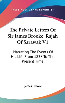 The Private Letters Of Sir James Brooke, Rajah Of Sarawak V1: Narrating The Events Of His Life From 1838 To The Present Time - Brooke, James, Sir