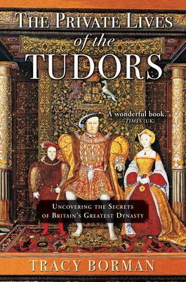 The Private Lives of the Tudors: Uncovering the Secrets of Britainas Greatest Dynasty - Borman, Tracy
