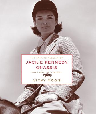 The Private Passion of Jackie Kennedy Onassis: Portrait of a Rider - Moon, Vicky
