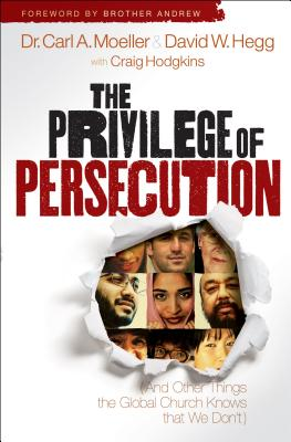 The Privilege of Persecution: (And Other Things the Global Church Knows That We Don't) - Moeller, Carl A, and Hegg, David W, and Hodgkins, Craig