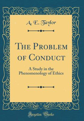 The Problem of Conduct: A Study in the Phenomenology of Ethics (Classic Reprint) - Taylor, A E