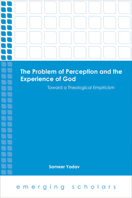 The Problem of Perception and the Experience of God Toward a Theological Empiricism - Yadav, Sameer