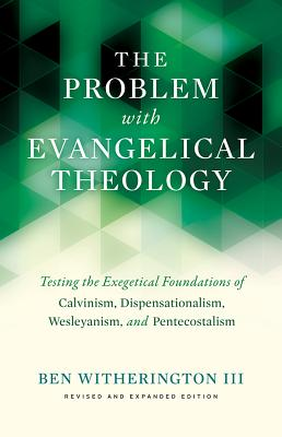 The Problem with Evangelical Theology: Testing the Exegetical Foundations of Calvinism, Dispensationalism, Wesleyanism, and Pentecostalism, Revised and Expanded Edition - Witherington, Ben, Dr.