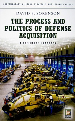 The Process and Politics of Defense Acquisition: A Reference Handbook - Sorenson, David S