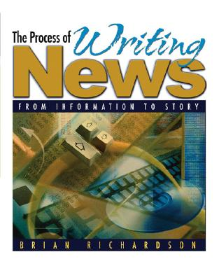 The Process of Writing News: From Information to Story - Richardson, Brian