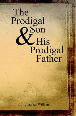 The Prodigal Son and His Prodigal Father: Experience the Depths of Forgiveness - Williams, Jonathan