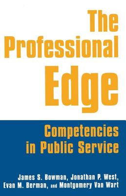 The Professional Edge: Competencies in Public Service - Bowman, James S, Dr., and Van Wart, Montgomery, and West, Jonathan P, Dr.