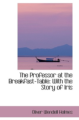 The Professor at the Breakfast-Table: With the Story of Iris - Holmes, Oliver Wendell, Jr.