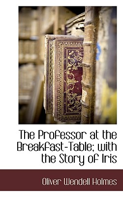 The Professor at the Breakfast-Table; With the Story of Iris - Holmes, Oliver Wendell, Jr.