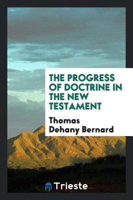 The Progress of Doctrine in the New Testament - Bernard, Thomas Dehany
