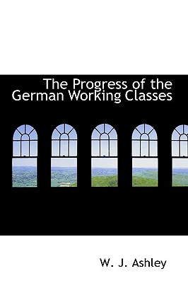 The Progress of the German Working Classes - Ashley, W J