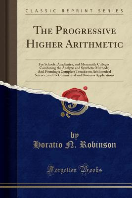 The Progressive Higher Arithmetic: For Schools, Academies, and Mercantile Colleges, Combining the Analytic and Synthetic Methods; And Forming a Complete Treatise on Arithmetical Science, and Its Commercial and Business Applications (Classic Reprint) - Robinson, Horatio N