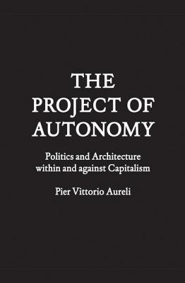 The Project of Autonomy: Politics and Architecture Within and Against Capitalism - Aureli, Pier Vittorio