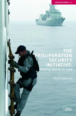 The Proliferation Security Initiative: Making Waves in Asia - Valencia, Mark J