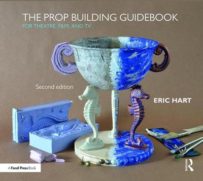 The Prop Building Guidebook: For Theatre, Film, and TV - Hart, Eric
