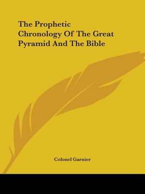 The Prophetic Chronology of the Great Pyramid and the Bible - Garnier, Colonel