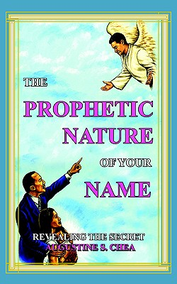 The Prophetic Nature of Your Name: Revealing the Secret - Chea, Augustine S