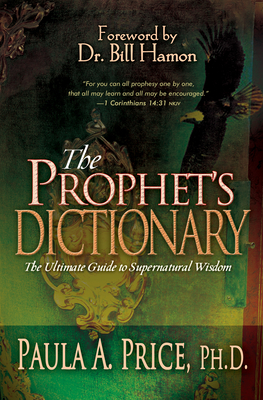 The Prophet's Dictionary: The Ultimate Guide to Supernatural Wisdom - Price, Paula A, and Hamon, Bill (Foreword by)