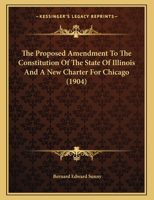 The Proposed Amendment to the Constitution of the State of Illinois and a New Charter for Chicago (1904) - Sunny, Bernard Edward