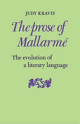 The Prose of Mallarme: The Evolution of a Literary Language - Kravis, Judy