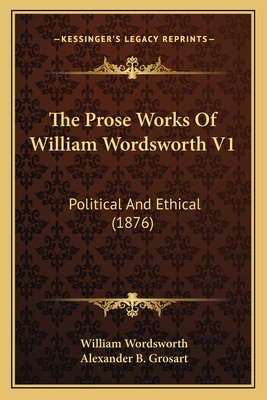 The Prose Works of William Wordsworth V1: Political and Ethical (1876) - Wordsworth, William, and Grosart, Alexander B (Editor)