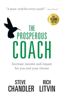 The Prosperous Coach: Increase Income and Impact for You and Your Clients - Chandler, Steve, and Litvin, Rich