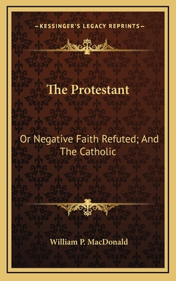 The Protestant: Or Negative Faith Refuted; And the Catholic: Or Affirmative Faith Demonstrated from Scripture (1843) - MacDonald, William P