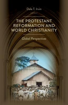 The Protestant Reformation and World Christianity: Global Perspectives - Irvin, Dale T (Editor)