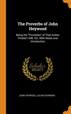 The Proverbs of John Heywood: Being the Proverbes of That Author Printed 1546. Ed., with Notes and Introduction - Heywood, John, and Sharman, Julian