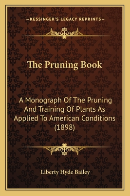 The Pruning Book: A Monograph of the Pruning and Training of Plants as Applied to American Conditions (1898) - Bailey, L. H.
