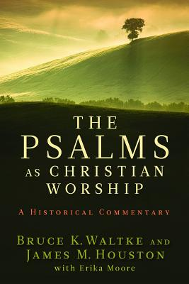 The Psalms as Christian Worship: An Historical Commentary - Waltke, Bruce K, Dr., and Houston, James M, Dr., and Moore, Erika