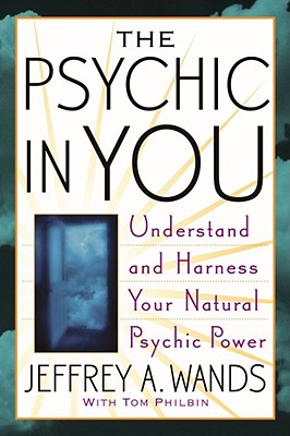 The Psychic in You: Understand and Harness Your Natural Psychic Power - Wands, Jeffrey A, and Philbin, Tom