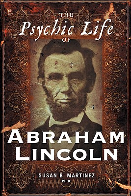 The Psychic Life of Abraham Lincoln - Martinez, Susan B, PH.D.
