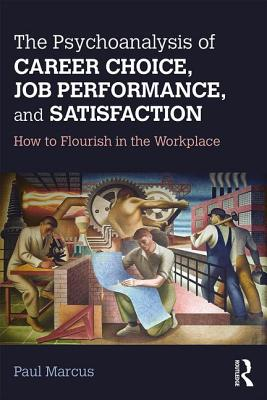 The Psychoanalysis of Career Choice, Job Performance, and Satisfaction: How to Flourish in the Workplace - Marcus, Paul