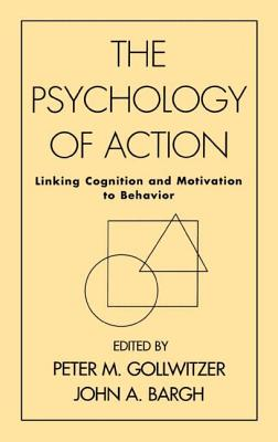 The Psychology of Action: Linking Cognition and Motivation to Behavior - Gollwitzer, Peter M, PhD (Editor), and Bargh, John A, PhD (Editor)
