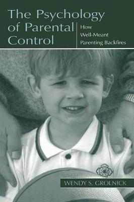 The Psychology of Parental Control: How Well-Meant Parenting Backfires - Grolnick, Wendy S