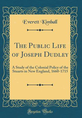 The Public Life of Joseph Dudley: A Study of the Colonial Policy of the Stuarts in New England, 1660-1715 (Classic Reprint) - Kimball, Everett
