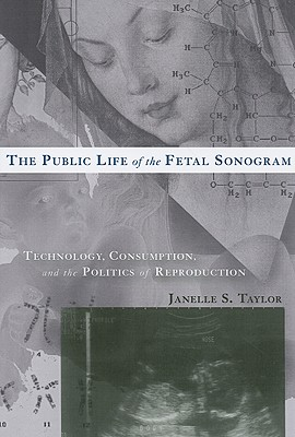 The Public Life of the Fetal Sonogram: Technology, Consumption, and the Politics of Reproduction - Taylor, Janelle S