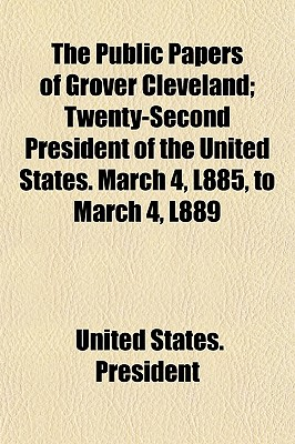 The Public Papers of Grover Cleveland; Twenty-Second President of the United States. March 4, L885, to March 4, L889 - President, United States