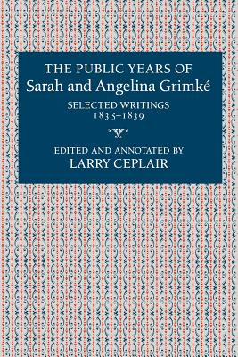 The Public Years of Sarah and Angelina Grimke: Selected Writings, 1835-1839 - Ceplair, Larry, Professor (Editor)