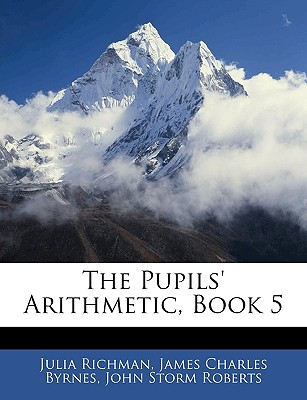 The Pupils' Arithmetic, Book 5 - Richman, Julia, and Byrnes, James Charles, and Roberts, John Storm