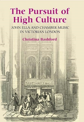 The Pursuit of High Culture: John Ella and Chamber Music in Victorian London - Bashford, Christina