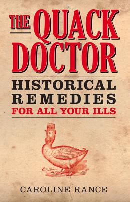 The Quack Doctor: Historical Remedies for all your Ills - Rance, Caroline