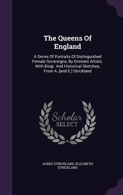 The Queens of England: A Series of Portraits of Distinguished Female Sovereigns, by Eminent Artists. with Biogr. and Historical Sketches, from A. [And E.] Strickland - Strickland, Agnes, and Strickland, Elizabeth