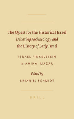 The Quest for the Historical Israel: Debating Archaeology and the History of Early Israel: Invited Lectures Delivered at the Sixth Biennial Colloquium of the International Institute for Secular Humanistic Judaism, Detroit, October 2005 - Finkelstein, Israel, and Mazar, Amihai, and Schmidt, Brian B (Editor)