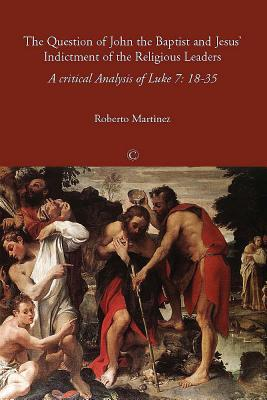 The Question of John the Baptist and Jesus' Indictment of the Religious Leaders: A Critical Analysis of Luke 7:18-35 - Martinez, Roberto