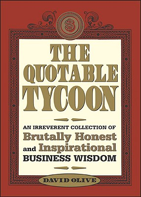The Quotable Tycoon: An Irreverent Collection of Brutally Honest and Inspirational Business Wisdom - Olive, David