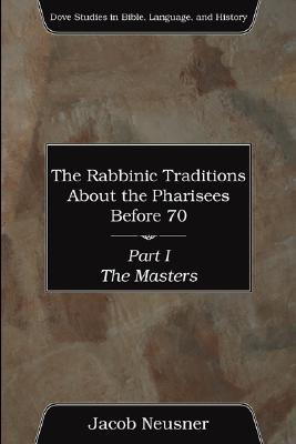 The Rabbinic Traditions About the Pharisees Before 70, Part I - Neusner, Jacob, PhD