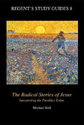 The Radical Stories of Jesus: Interpreting the Parables Today - Ball, Michael